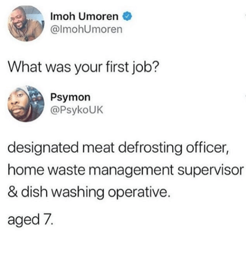 Designated: Imoh Umoren  @lmohUmoren  What was your first job?  Psymon  @PsykoUK  designated meat defrosting officer,  home waste management supervisor  & dish washing operative.  aged 7