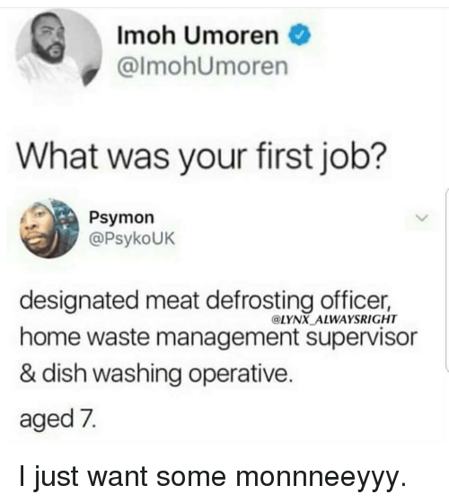 Designated: Imoh Umoren  @lmohUmoren  What was your first job?  Psymon  @PsykoUK  designated meat defrosting officer,  home waste management supervisor  & dish washing operative  aged 7  @LYNX ALWAYSRIGHT I just want some monnneeyyy.