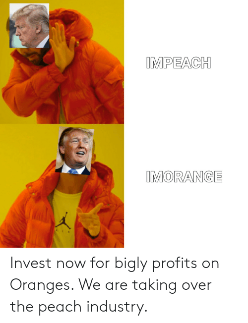 Bigly: IMPEACH  IMORANGE Invest now for bigly profits on Oranges. We are taking over the peach industry.