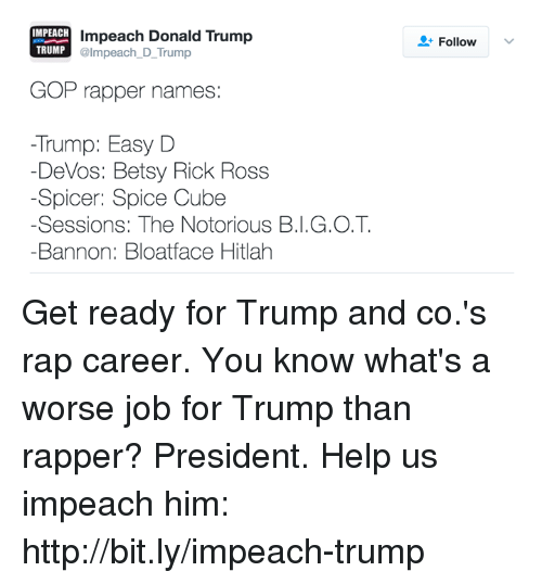 Memes, Rick Ross, and 🤖: IMPEACH  impeach Donald Trump  @Impeach D Trump  GOP rapper names  Trump: Easy D  Devos: Betsy Rick Ross  Spicer: Spice Cube  -Sessions: The Notorious BI, G.O.T.  Bannon: Bloatface Hitlah  Follow  v Get ready for Trump and co.'s rap career.   You know what's a worse job for Trump than rapper? President. Help us impeach him: http://bit.ly/impeach-trump