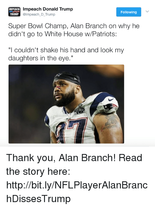 """Donald Trump, Patriotic, and Super Bowl: IMPEACH  impeach Donald Trump  TRUMP  @Impeach D Trump  Following  Super Bowl Champ, Alan Branch on why he  didn't go to White House w/Patriots:  """"I couldn't shake his hand and look my  daughters in the eye."""" Thank you, Alan Branch!  Read the story here: http://bit.ly/NFLPlayerAlanBranchDissesTrump"""