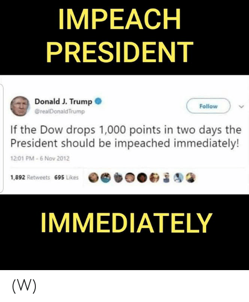impeach: IMPEACH  PRESIDENT  Donald J. Trump  @realDonald Trump  Follow  If the Dow drops 1,000 points in two days the  President should be impeached immediately!  12:01 PM-6 Nov 2012  1,892 Retweets 695 Likes  IMMEDIATELY (W)