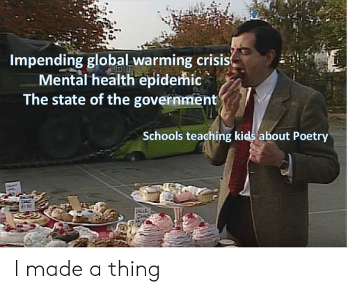 The State: Impending global warming crisis  Mental health epidemic  The state of the government  Schools teaching kids about Poetry I made a thing