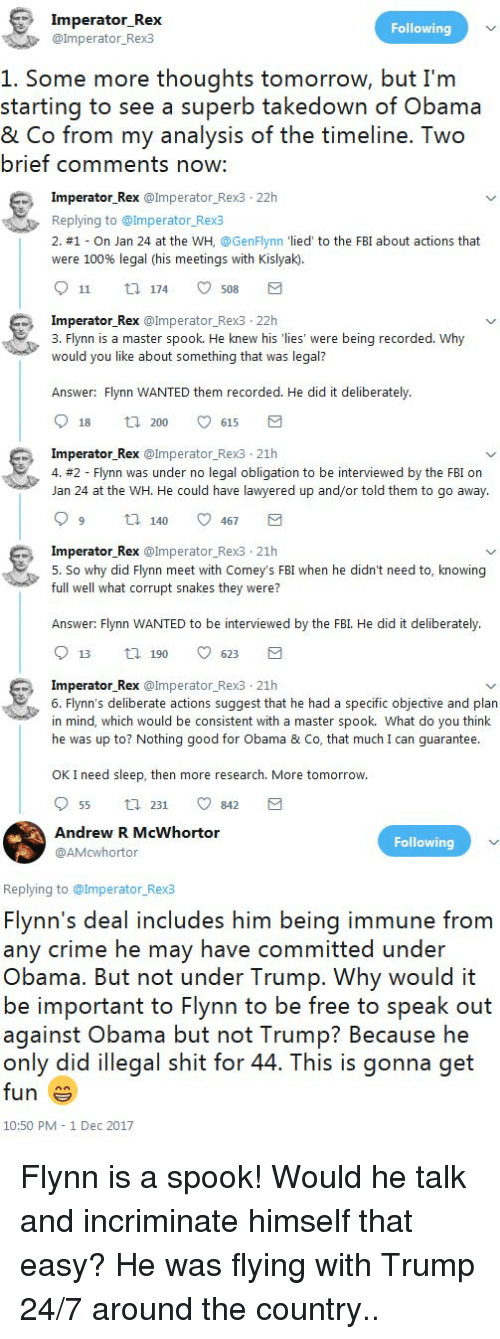 Lawyered: Imperator Rex  @lmperator_Rex3  Following  1. Some more thoughts tomorrow, but I'm  starting to see a superb takedown of Obama  & Co from my analysis of the timeline. Two  brief comments now:  Imperator Rex @Imperator Rex3 22h  Replying to @Imperator Rex3  2. #1-On Jan 24 at the wH. @GenFlynn 'lied, to the FBI about actions that  were 100% legal (his meetings with Kislyak.  911 174 ㅇ 508  perator Rex @Imperator_Rex3 22h  3. Flynn is a master spook. He knew his 'lies' were being recorded. Why  would you like about something that was legal?  Answer: Flynn WANTED them recorded. He did it deliberately  18  200  615  Imperator Rex @Imperator Rex3 21h  4. #2-Flynn was under no legal obligation to be interviewed by the FBI on  Jan 24 at the WH. He could have lawyered up and/or told them to go away.  99 14000467 a  perator Rex @Imperator_Rex3 21h  5. So why did Flynn meet with Comey's FBI when he didn't need to, knowing  full well what corrupt snakes they were?  Answer: Flynn WANTED to be interviewed by the FBI. He did it deliberately.  13 190 ㅇ 623  Imperator Rex @Imperator_Rexs 21h  6. Flynn's deliberate actions suggest that he had a specific objective and plan  in mind, which would be consistent with a master spook. What do you think  he was up to? Nothing good for Obama & Co, that much I can guarantee  OK I need sleep, then more research. More tomorrow  955 231 ㅇ 842  Andrew R McWhortor  @AMcwhortor  Following  Replying to @lmperator_Rex3  Flynn's deal includes him being immune from  any crime he may have committed under  Obama. But not under Trump. Why would it  be important to Flynn to be free to speak out  against Obama but not Trump? Because he  only did illegal shit for 44. This is gonna get  fun  10:50 PM 1 Dec 2017