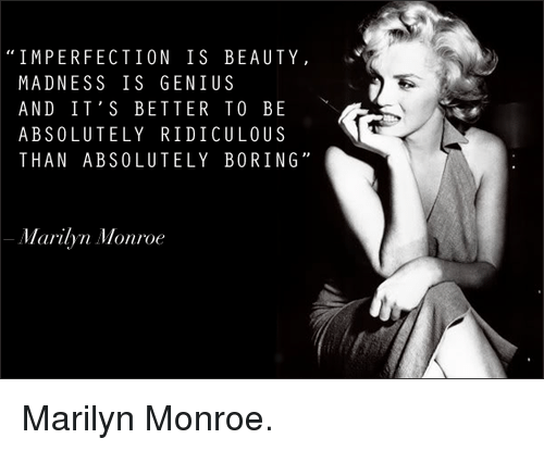 Marilyn Monroe: IMPERFECTION IS BEAUTY  MADNESS IS GENIUS  AND IT'S BETTER TO BE  ABSOLUTELY RIDICULOUS  THAN ABSOLUTELY BORING  Marilyn Monroe Marilyn Monroe.♡