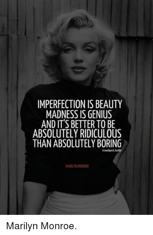 Marilyn Monroe: IMPERFECTION IS BEAUTY  MADNESS IS GENIUS  AND IT'S BETTER TO BE  ABSOLUTELY RIDICULOUS  THAN ABSOLUTELY BORING  rawdopesttunbir  MARILYN MONROE Marilyn Monroe.♡