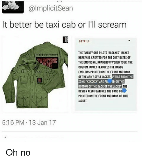 """Twenty One Pilot: @Implicit Sean  It better be taxi cab or I'll scream  DETAILS  THE TWENTY ONE PILOTS BLOCKED JACKET  HERE WAS CREATED FOR THE 2017 OATES 0F  THE EMOTIONAL ROADSHOW WORLD TOUR THE  CUSTOM JACKETFEATURESTHE BANDS  EMBLEMS PRINTED ONTHE FRONT AND BACK  OF THE ARMY STLEJACKET  YRICS FROM THE  SONG """"X00000(""""ARE PR. ED ON THE  THE  BOTTOM OF THE BACK OF THE JACKET  DESIGNALSOFEATURES THE BAND LO  PRINTED ON THE FRONT AND BACK OF THIS  JACKET.  5:16 PM 13 Jan 17 Oh no"""