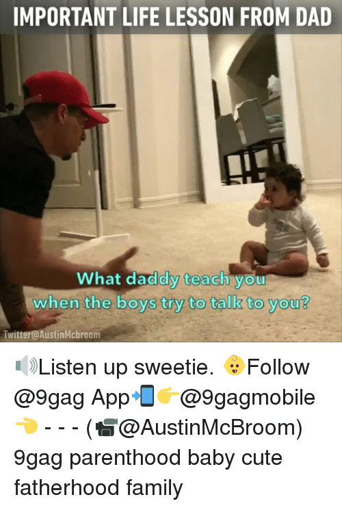 Lessoned: IMPORTANT LIFE LESSON FROM DAD  What daddy teach you  when the boys try to talk to you?  Twitter@AustinMcbroom 🔊Listen up sweetie. 👶Follow @9gag App📲👉@9gagmobile 👈 - - - (📹@AustinMcBroom) 9gag parenthood baby cute fatherhood family