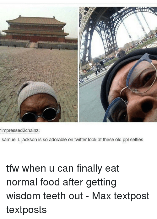 Memes, Tfw, and 🤖: impressed2chainz:  samuel I. jackson is so adorable on twitter look at these old ppl selfies tfw when u can finally eat normal food after getting wisdom teeth out - Max textpost textposts