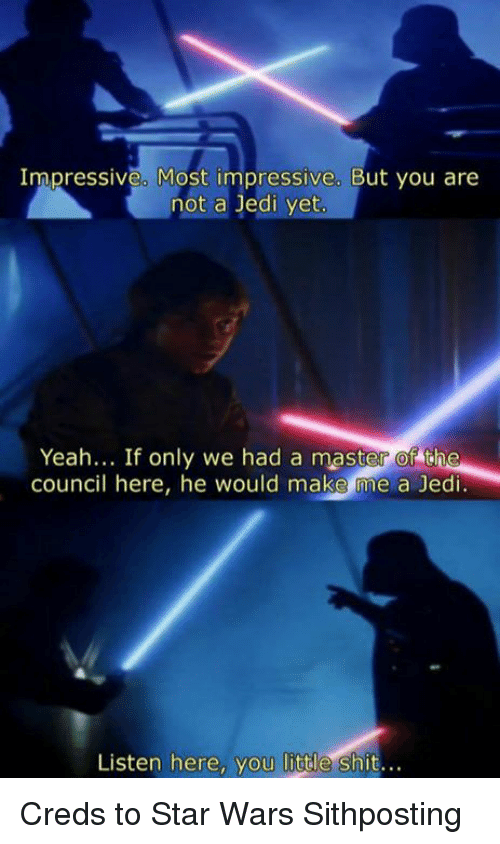 Jedi, Star Wars, and Make Me A: Impressive. Most impressive. But you are  not a Jedi yet  Yeah... If only we had a master of the  council here, he would make me a Jedi  Listen here, you little shit... Creds to Star Wars Sithposting