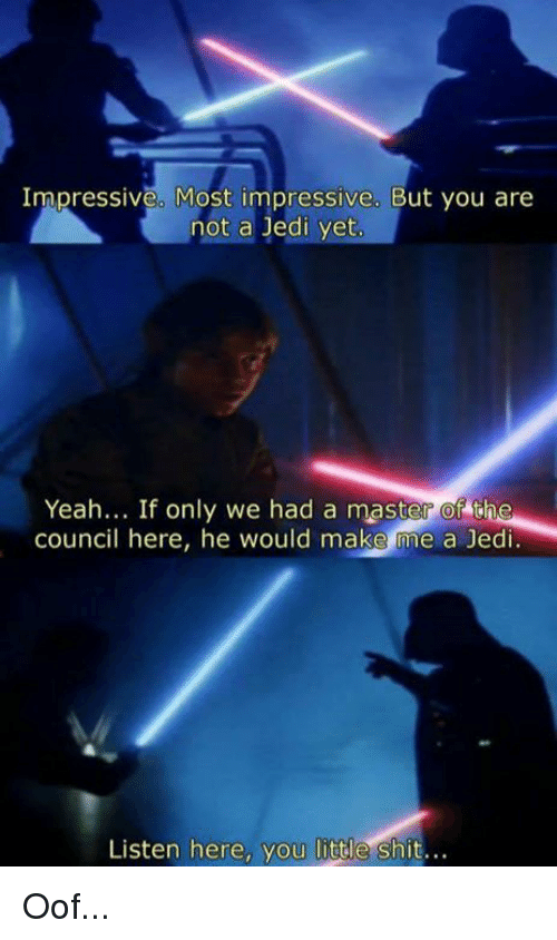 Funny, Jedi, and Shit: Impressive. Most impressive. But you are  not a Jedi yet  Yeah... If only we had a master of the  council here, he would make me a Jedi  Listen here, you little shit.. Oof...