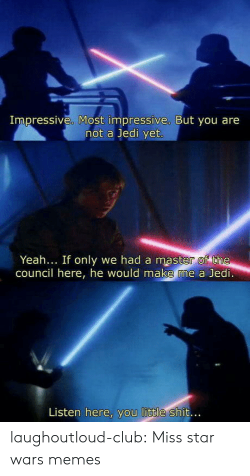 Star Wars Memes: Impressive. Most impressive. But you are  not a Jedi yet  Yeah... If only we had a master of the  council here, he would make me a Jedi  Listen here, you little shit.. laughoutloud-club:  Miss star wars memes