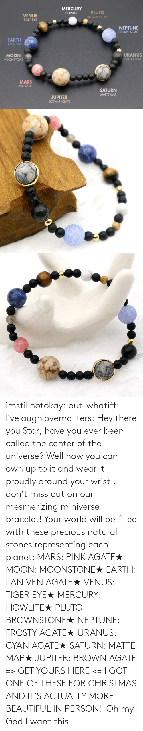 Mercury: imstillnotokay: but-whatiff:  livelaughlovematters:  Hey there you Star, have you ever been called the center of the universe? Well now you can own up to it and wear it proudly around your wrist.. don't miss out on our mesmerizing miniverse bracelet! Your world will be filled with these precious natural stones representing each planet:  MARS: PINK AGATE★ MOON: MOONSTONE★ EARTH: LAN VEN AGATE★ VENUS: TIGER EYE★ MERCURY: HOWLITE★ PLUTO: BROWNSTONE★ NEPTUNE: FROSTY AGATE★ URANUS: CYAN AGATE★ SATURN: MATTE MAP★ JUPITER: BROWN AGATE => GET YOURS HERE <=  I GOT ONE OF THESE FOR CHRISTMAS AND IT'S ACTUALLY MORE BEAUTIFUL IN PERSON!     Oh my God I want this