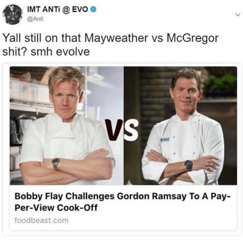 Bobby Flay, Gordon Ramsay, and Mayweather: IMT ANTi @ EVO  @Ant  Yall still on that Mayweather vs McGregor  shit? smh evolvee  Bobby Flay Challenges Gordon Ramsay To A Pay  Per-View Cook-Off  foodbeast.com