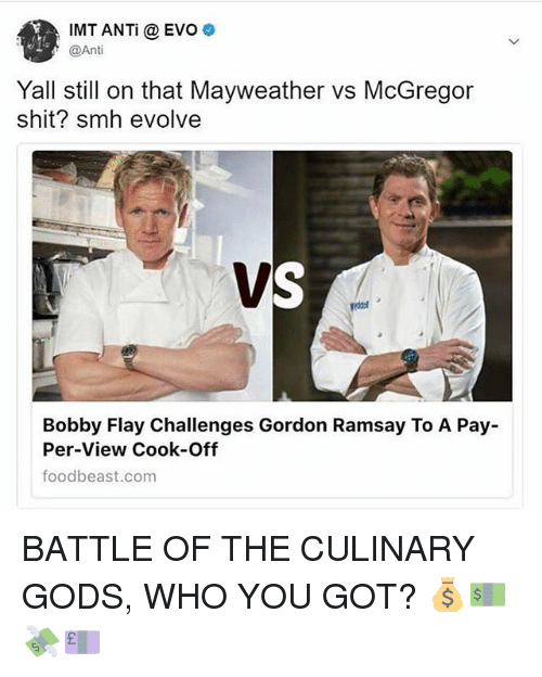 Bobby Flay, Gordon Ramsay, and Mayweather: IMT ANTi @EVO  @Anti  Yall still on that Mayweather vs McGregor  shit? smh evolve  Bobby Flay Challenges Gordon Ramsay To A Pay-  Per-View Cook-Off  foodbeast.com BATTLE OF THE CULINARY GODS, WHO YOU GOT? 💰💵💸💷