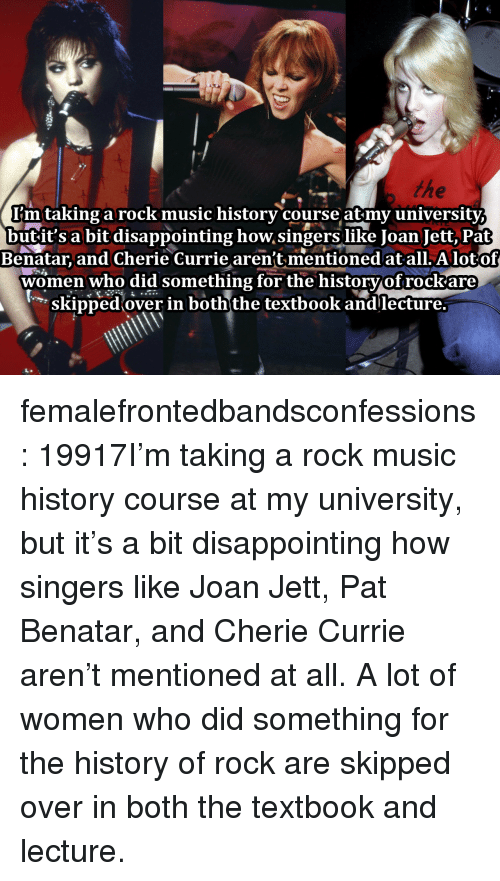 singers: I'mtaking a rock music historv course atmv universitv  butit's a bit disappointing how singers like Joan Jett, Pat  Benatar, and Cherie Currie aren't mentioned at all. A lotof  women who did something for the historvof rockare  skipped over in boththe textbook andlecture. femalefrontedbandsconfessions:    19917I'm taking a rock music history course at my university, but it's a bit disappointing how singers like Joan Jett, Pat Benatar, and Cherie Currie aren't mentioned at all. A lot of women who did something for the history of rock are skipped over in both the textbook and lecture.