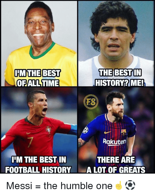 Alot Of: IMTHE BEST  OFALL TIME  THE BEST IN  HISTORY? ME!  FS  Rakuten  IIM THE BEST IN  FOOTBALL HISTORY  THERE ARE  ALOT OF GREATS Messi = the humble one☝️⚽️
