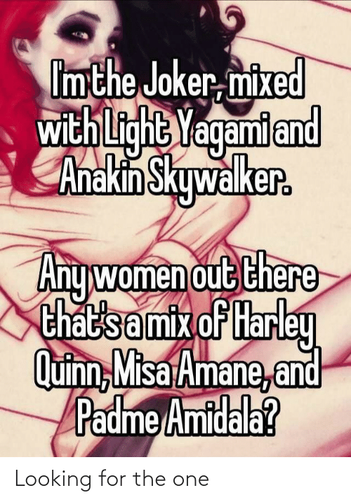 Padme Amidala: Imthe Joker, mixed  with Light  Yagami and  Anakin Skywalker.  Any women out there  that'samix of Harley  Quinn, Misa Amane, and  Padme Amidala? Looking for the one