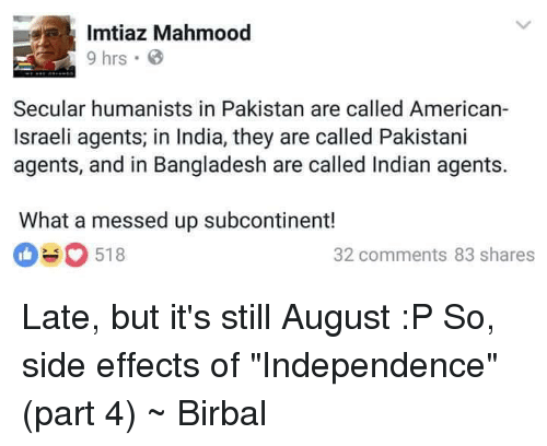 "Americanness: Imtiaz Mahmood  9 hrs B  Secular humanists in Pakistan are called American-  Israeli agents in India, they are called Pakistani  agents, and in Bangladesh are called Indian agents.  What a messed up subcontinent!  518  O 32 comments 83 shares Late, but it's still August :P  So, side effects of ""Independence"" (part 4)  ~ Birbal"