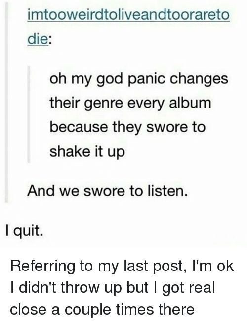 God, Memes, and Oh My God: imtooweirdtoliveandtoorareto  die:  oh my god panic changes  their genre every album  because they swore to  shake it up  And we swore to listen.  I quit. Referring to my last post, I'm ok I didn't throw up but I got real close a couple times there