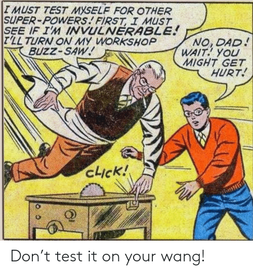 powers: IMUST TEST MYSELF FOR OTHER  SUPER-POWERS FIRST I MUST  SEE IF IM INVULNERABLE!  T'LL TURN ON MY WORKSHOP  BUZZ-SAW  NO, DAD  WAIT YOU  MIGHT GET  HURT  cick! Don't test it on your wang!