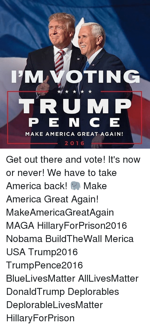 now or never: IMVOTING  TRUMP  P E N C E  MAKE AMERICA GREAT AGAIN!  2O 16 Get out there and vote! It's now or never! We have to take America back! 🐘 Make America Great Again! MakeAmericaGreatAgain MAGA HillaryForPrison2016 Nobama BuildTheWall Merica USA Trump2016 TrumpPence2016 BlueLivesMatter AllLivesMatter DonaldTrump Deplorables DeplorableLivesMatter HillaryForPrison