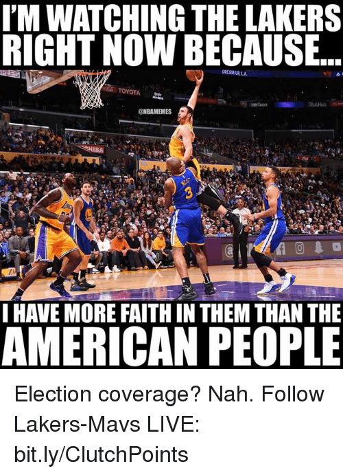stubhub: IMWATCHING THE LAKERS  RIGHT NOW BECAUSE  DREAM UP, LA  TOYOTA  Verizon StubHub  @NBAMEMES  SHIBA  I HAVE MORE FAITHIN THEM THAN THE  AMERICAN PEOPLE Election coverage? Nah.  Follow Lakers-Mavs LIVE: bit.ly/ClutchPoints