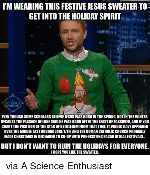 the passage: I'MWEARING THIS FESTIVEJESUS SWEATERTOE  GETINTO THE HOLIDAY SPIRIT  SCIENCE>-  NTHUSIAS  EVEN THOUGH SOME SCHOLARS BELIENEJESUS WASBORN IN THESPRING,NOTIN THE WINTER,  BECAUSE THE PASSAGE OFLUKE SAID HEWAS BORNAFTERTHE FEASTOFPASSOVER, ANDIFYOU  CHARTTHEPOSITIONOFTHESTAR OFBETHLEHEM FROM THATTIME ITWOULD HAVEAPPEARED  OVER THE MIDDLEEASTAROUND JUNE1TTH.AND THEROMAN CATHOLIC CHURCH PROBABLY  MADE CHRISTMAS IN DECEMBER TO CO-0P WITH PRE-ERISTINGPAGAN RITUAL FESTIVALS...  IHOPE YOU LIKE THESWEATER. via A Science Enthusiast