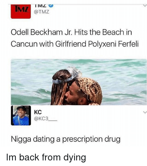 Dating, Memes, and Odell Beckham Jr.: IMZ  @TMZ  Odell Beckham Jr. Hits the Beach in  Cancun with Girlfriend Polyxeni Ferfeli  KC  @KC3  Nigga dating a prescription drug Im back from dying