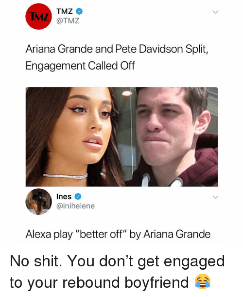 """Ariana Grande, Memes, and Boyfriend: IMZ  TMZ  @TMZ  Ariana Grande and Pete Davidson Split,  Engagement Called Off  Ines  @inihelene  Alexa play """"better off"""" by Ariana Grande No shit. You don't get engaged to your rebound boyfriend 😂"""