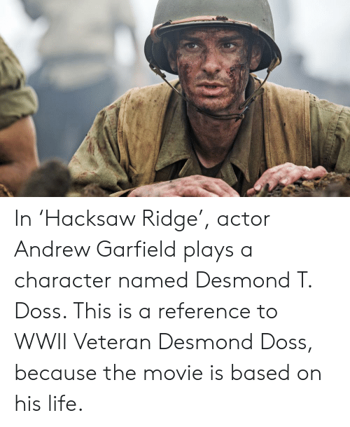 Andrew Garfield: In 'Hacksaw Ridge', actor Andrew Garfield plays a character named Desmond T. Doss. This is a reference to WWII Veteran Desmond Doss, because the movie is based on his life.