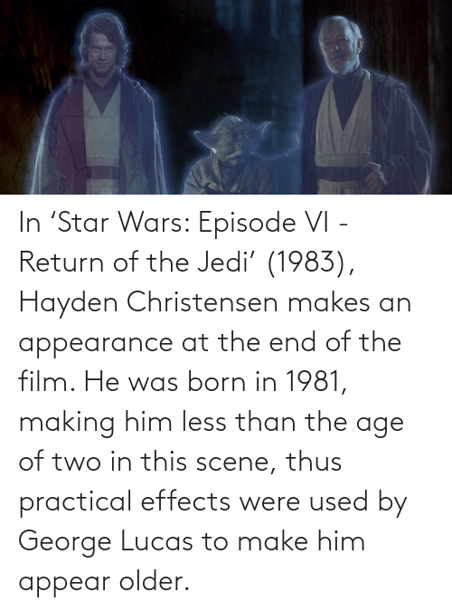 Was Born: In 'Star Wars: Episode VI - Return of the Jedi' (1983), Hayden Christensen makes an appearance at the end of the film. He was born in 1981, making him less than the age of two in this scene, thus practical effects were used by George Lucas to make him appear older.