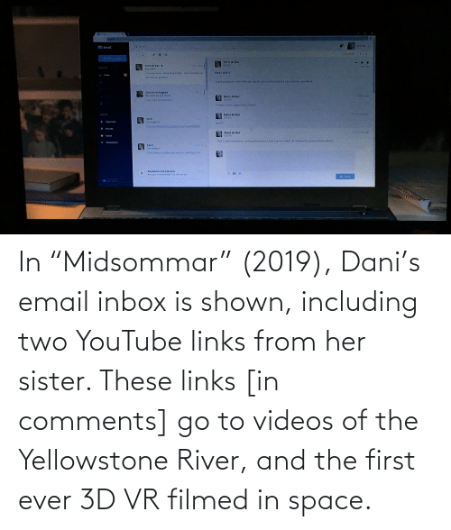"""links: In """"Midsommar"""" (2019), Dani's email inbox is shown, including two YouTube links from her sister. These links [in comments] go to videos of the Yellowstone River, and the first ever 3D VR filmed in space."""