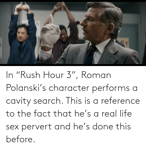 """polanski: In """"Rush Hour 3"""", Roman Polanski's character performs a cavity search. This is a reference to the fact that he's a real life sex pervert and he's done this before."""
