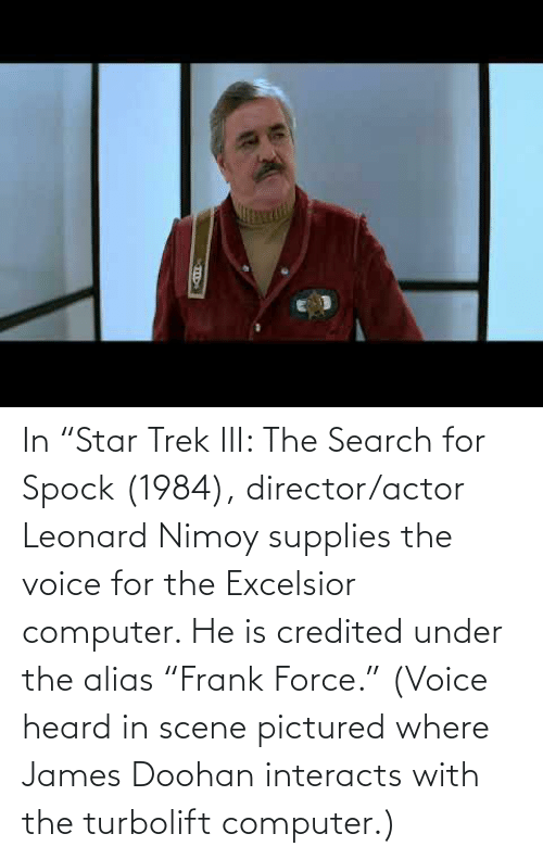 """Leonard: In """"Star Trek III: The Search for Spock (1984), director/actor Leonard Nimoy supplies the voice for the Excelsior computer. He is credited under the alias """"Frank Force."""" (Voice heard in scene pictured where James Doohan interacts with the turbolift computer.)"""