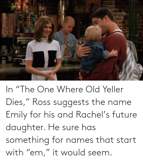 """ross: In """"The One Where Old Yeller Dies,"""" Ross suggests the name Emily for his and Rachel's future daughter. He sure has something for names that start with """"em,"""" it would seem."""