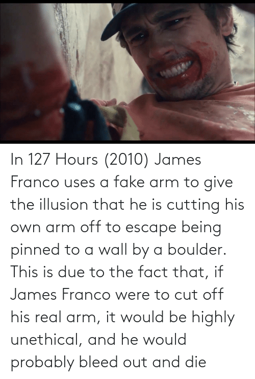 cutting: In 127 Hours (2010) James Franco uses a fake arm to give the illusion that he is cutting his own arm off to escape being pinned to a wall by a boulder. This is due to the fact that, if James Franco were to cut off his real arm, it would be highly unethical, and he would probably bleed out and die