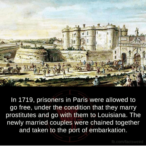 prostitutes: In 1719, prisoners in Paris were allowed to  go free, under the condition that they marry  prostitutes and go with them to Louisiana. The  newly married couples were chained together  and taken to the port of embarkation.  fb.com/factsweird