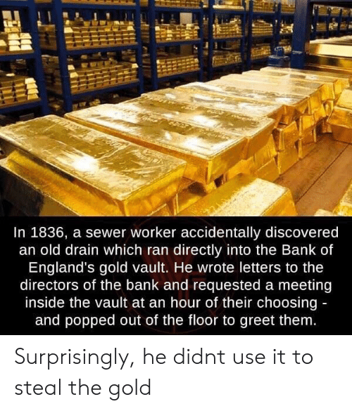 sewer: In 1836, a sewer worker accidentally discovered  an old drain which ran directly into the Bank of  England's gold vault. He wrote letters to the  directors of the bank and requested a meeting  inside the vault at an hour of their choosing  and popped out of the floor to greet them Surprisingly, he didnt use it to steal the gold