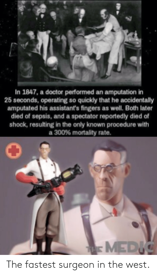 fastest: In 1847, a doctor performed an amputation in  25 seconds, operating so quickly that he accidentally  amputated his assistant's fingers as well. Both later  died of sepsis, and a spectator reportedly died of  shock, resulting in the only known procedure with  300% mortality rate.  аз  MEDIC The fastest surgeon in the west.