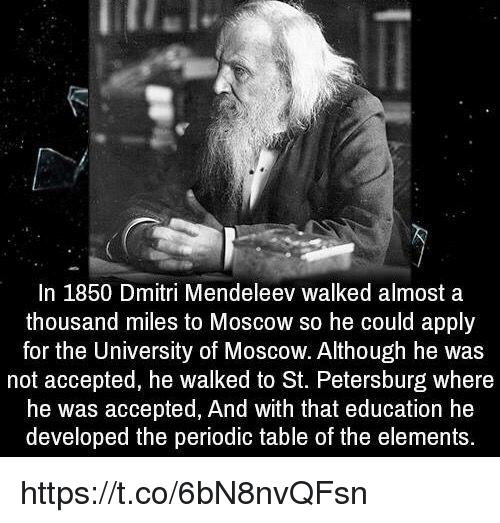 periodic table: In 1850 Dmitri Mendeleev walked almost a  thousand miles to Moscow so he could apply  for the University of Moscow. Although he was  not accepted, he walked to St. Petersburg where  he was accepted, And with that education he  developed the periodic table of the elements. https://t.co/6bN8nvQFsn