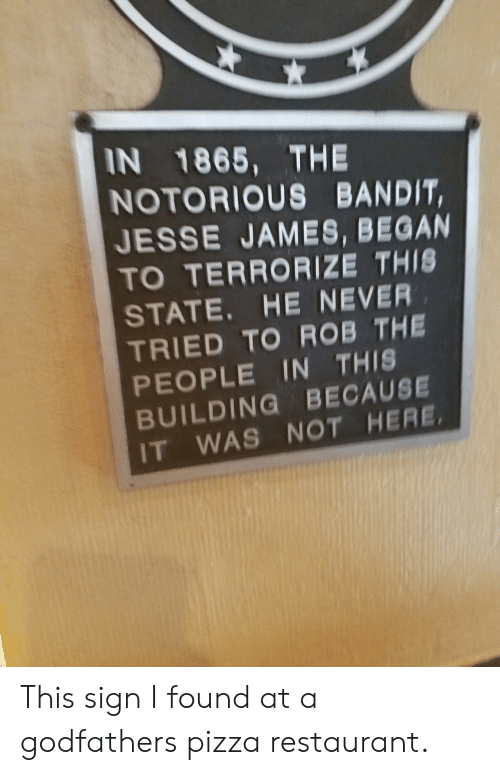 godfathers: IN 1865, THE  NOTORIOUS BANDIT,  JESSE JAMES, BEGAN  TO TERRORIZE THIS  STATE. HE NEVER  TRIED TO ROB THE  PEOPLE IN THIS  BUILDING BECAUSE  IT WAS NOT HERE This sign I found at a godfathers pizza restaurant.