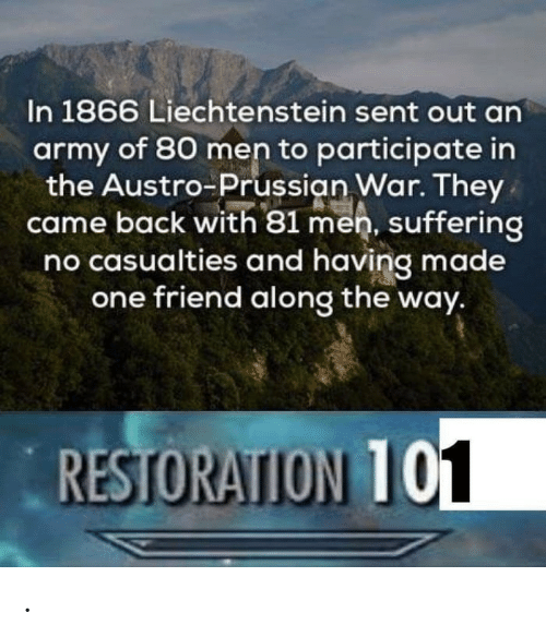 Restoration: In 1866 Liechtenstein sent out an  army of 80 men to participate in  the Austro-Prussian War. They  came back with 81 men, suffering  no casualties and having made  one friend along the way.  RESTORATION T .