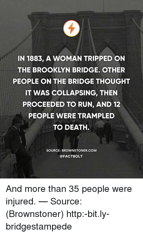 collapsing: IN 1883, A WOMAN TRIPPED ON  THE BROOKLYN BRIDGE. OTHER  PEOPLE ON THE BRIDGE THOUGHT  IT WAS COLLAPSING, THEN  PROCEEDED TO RUN, AND 12  PEOPLE WERE TRAMPLED  TO DEATH  SOURCE: BROWNSTONER.COM  @FACTBOLT And more than 35 people were injured. — Source: (Brownstoner) http:-bit.ly-bridgestampede