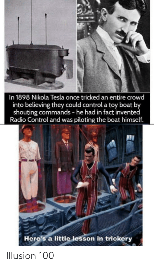 Radio: In 1898 Nikola Tesla once tricked an entire crowd  into believing they could control a toy boat by  shouting commands - he had in fact invented  Radio Control and was piloting the boat himself.  Here's a little lesson in trickery Illusion 100