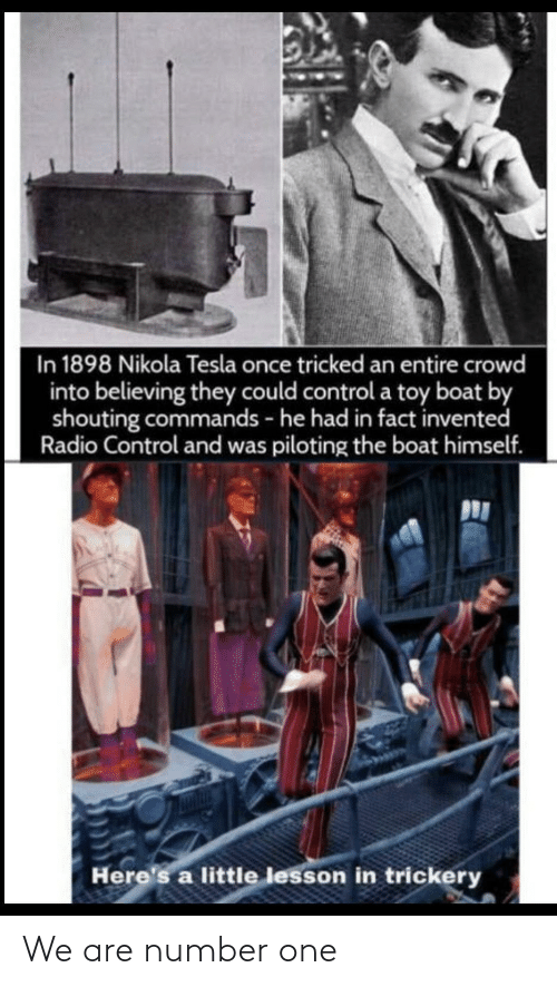 Radio: In 1898 Nikola Tesla once tricked an entire crowd  into believing they could control a toy boat by  shouting commands - he had in fact invented  Radio Control and was piloting the boat himself.  Here's a little lesson in trickery We are number one