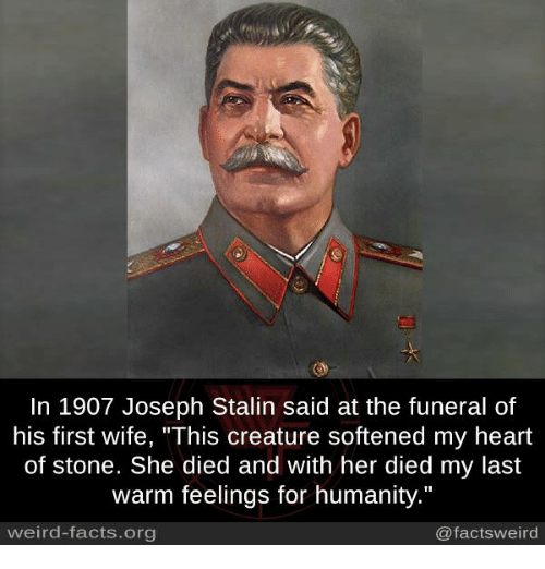 "Facts, Memes, and Weird: In 1907 Joseph Stalin said at the funeral of  his first wife, ""This creature softened my heart  of stone. She died and with her died my last  warm feelings for humanity.""  weird-facts.org  @factsweird"