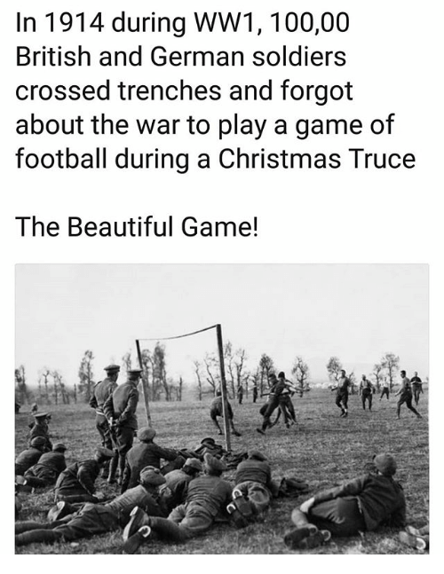 ww1: In 1914 during WW1, 100,00  British and German soldiers  crossed trenches and forgot  about the war to play a game of  football during a Christmas Truce  The Beautiful Game!