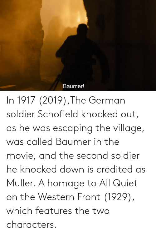 soldier: In 1917 (2019),The German soldier Schofield knocked out, as he was escaping the village, was called Baumer in the movie, and the second soldier he knocked down is credited as Muller. A homage to All Quiet on the Western Front (1929), which features the two characters.