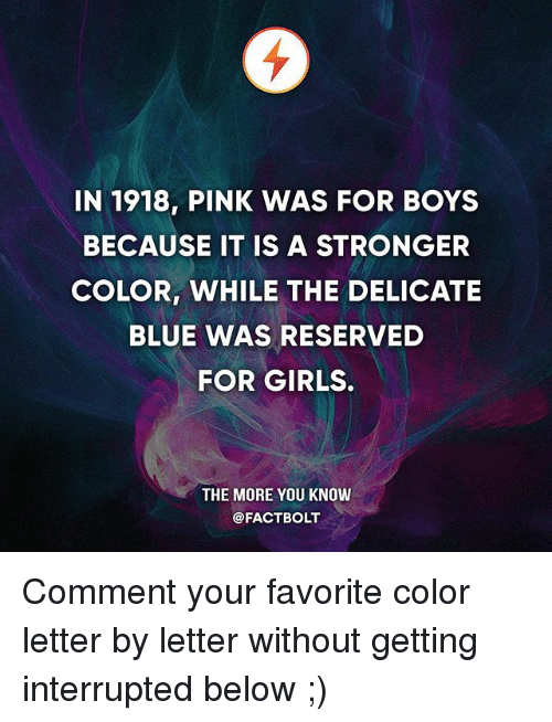 Girls, Memes, and The More You Know: IN 1918, PINK WAS FOR BOYS  BECAUSE IT IS A STRONGER  COLOR, WHILE THE DELICATE  BLUE WAS RESERVED  FOR GIRLS.  THE MORE YOU KNOW  @FACTBOLT Comment your favorite color letter by letter without getting interrupted below ;)